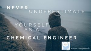 Never underestimate yourself for being a Chemical Engineer